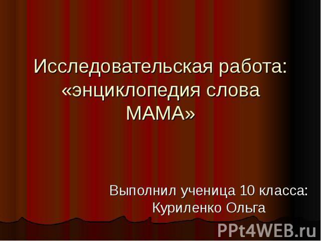 Исследовательская работа:«энциклопедия слова МАМА» Выполнил ученица 10 класса: Куриленко Ольга