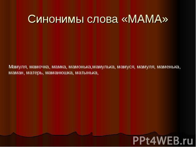 Синонимы слова «МАМА»Мамуля, мамочка, мамка, мамонька,мамулька, мамуся, мамуля, маменька, маман, матерь, маманюшка, матынька,