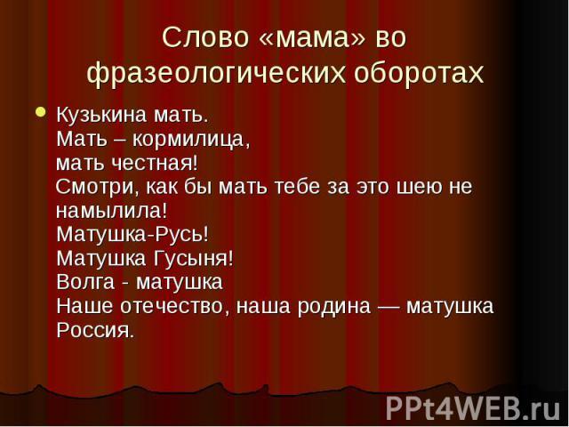 Слово «мама» во фразеологических оборотахКузькинa мать.Мать – кормилица,мать честная!Смотри, как бы мать тебе за это шею не намылила!Матушка-Русь!Матушка Гусыня!Волга - матушкаНаше отечество, наша родина — матушка Россия.