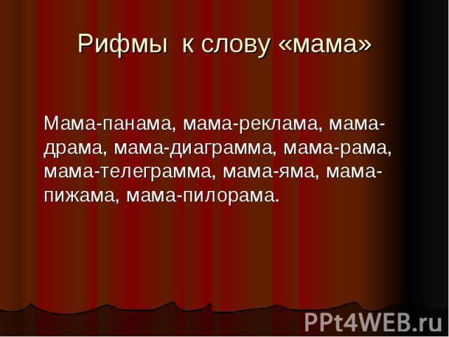 Рифмы к слову «мама» Мама-панама, мама-реклама, мама-драма, мама-диаграмма, мама-рама, мама-телеграмма, мама-яма, мама-пижама, мама-пилорама.