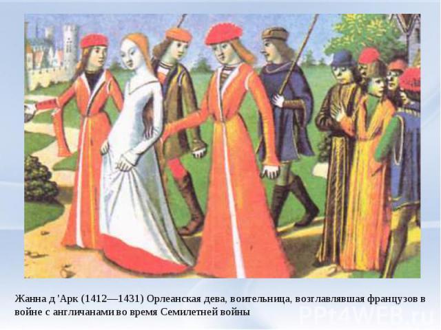 Жанна д 'Арк (1412—1431) Орлеанская дева, воительница, возглавлявшая французов в войне с англичанами во время Семилетней войны