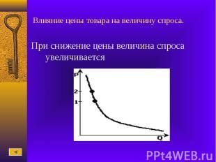 Влияние цены товара на величину спроса.При снижение цены величина спроса увеличи