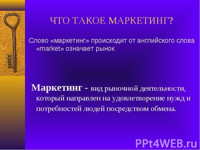 ЧТО ТАКОЕ МАРКЕТИНГ?Слово «маркетинг» происходит от английского слова «market» означает рынок Маркетинг - вид рыночной деятельности, который направлен на удовлетворение нужд и потребностей людей посредством обмена.