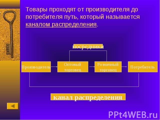 Товары проходят от производителя до потребителя путь, который называется каналом распределения.