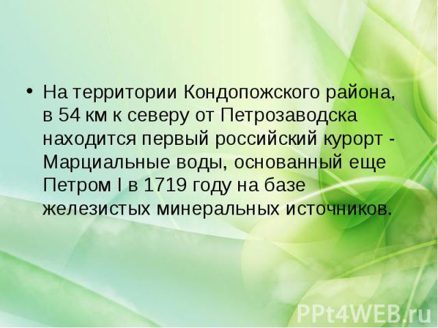 На территории Кондопожского района, в 54 км к северу от Петрозаводска находится первый российский курорт - Марциальные воды, основанный еще Петром I в 1719 году на базе железистых минеральных источников.