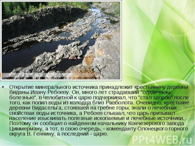 Открытие минерального источника принадлежит крестьянину деревни Виданы Ивану Ребоеву. Он, много лет страдавший