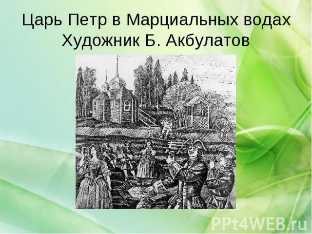 Царь Петр в Марциальных водахХудожник Б. Акбулатов