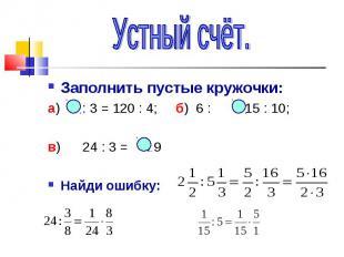 Устный счёт.Заполнить пустые кружочки:а) : 3 = 120 : 4; б) 6 : = 15 : 10;в) 24 :