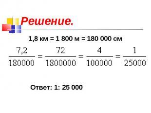 Решение. 1,8 км = 1 800 м = 180 000 см Ответ: 1: 25 000