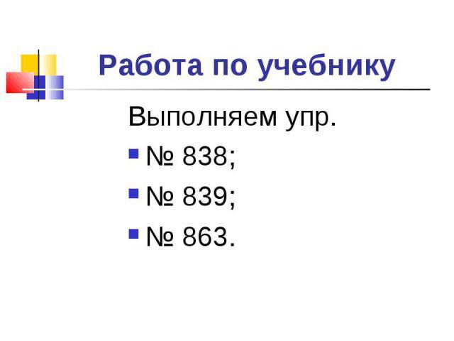 Работа по учебнику Выполняем упр. № 838; № 839;№ 863.