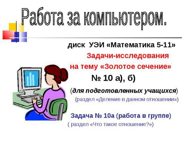 Работа за компьютером.диск УЭИ «Математика 5-11» Задачи-исследования на тему «Золотое сечение» № 10 а), б) (для подготовленных учащихся) (раздел «Деление в данном отношении») Задача № 10а (работа в группе)( раздел «Что такое отношение?»)