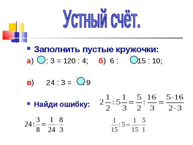 Устный счёт.Заполнить пустые кружочки:а) : 3 = 120 : 4; б) 6 : = 15 : 10;в) 24 : 3 = : 9Найди ошибку:
