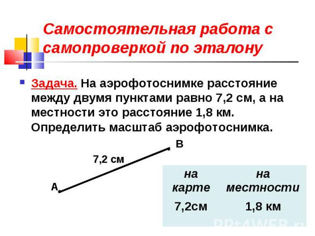 Самостоятельная работа с самопроверкой по эталонуЗадача. На аэрофотоснимке расстояние между двумя пунктами равно 7,2 см, а на местности это расстояние 1,8 км. Определить масштаб аэрофотоснимка.