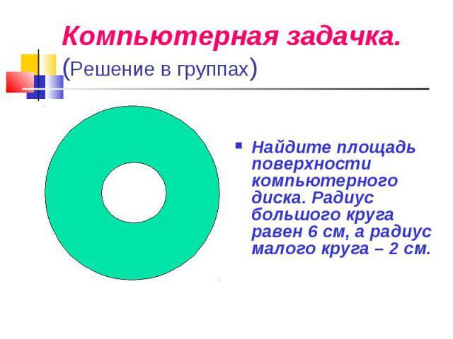 Компьютерная задачка.(Решение в группах)Найдите площадь поверхности компьютерного диска. Радиус большого круга равен 6 см, а радиус малого круга – 2 см.