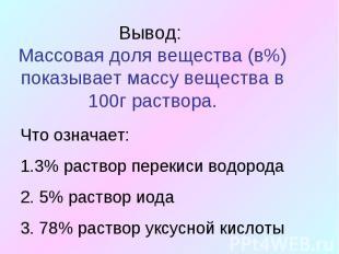 Вывод: Массовая доля вещества (в%) показывает массу вещества в 100г раствора.Что