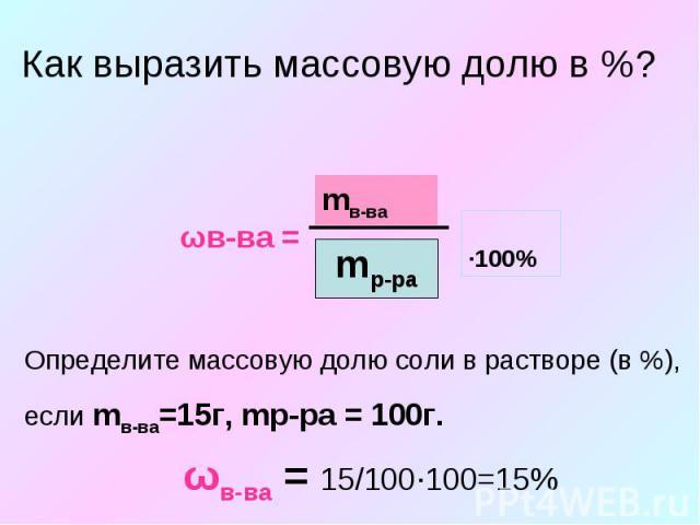 Как выразить массовую долю в %? Определите массовую долю соли в растворе (в %), если mв-ва=15г, mр-ра = 100г.