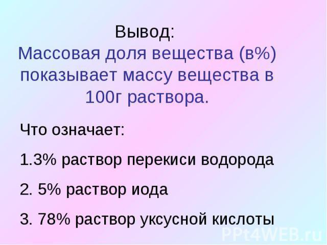 Вывод: Массовая доля вещества (в%) показывает массу вещества в 100г раствора.Что означает:3% раствор перекиси водорода 5% раствор иода 78% раствор уксусной кислоты
