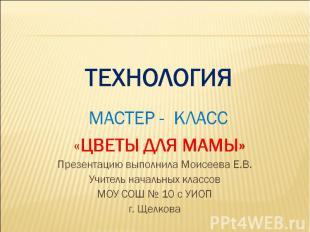 ТЕХНОЛОГИЯ МАСТЕР - КЛАСС «ЦВЕТЫ ДЛЯ МАМЫ» Презентацию выполнила Моисеева Е.В.Уч