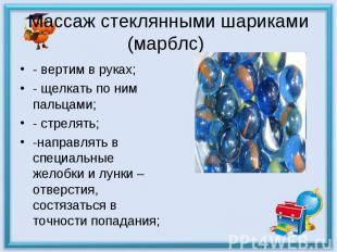 Массаж стеклянными шариками (марблс) - вертим в руках;- щелкать по ним пальцами;