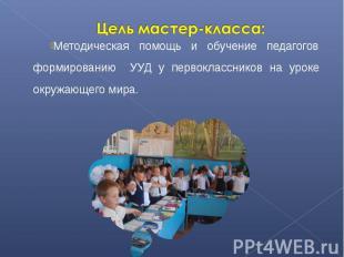 Цель мастер-класса:Методическая помощь и обучение педагогов формированию УУД у п