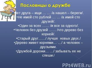 Пословицы о дружбеНет друга – ищи … … /а нашел – береги/.Не имей сто рублей … …