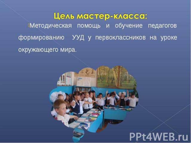 Цель мастер-класса:Методическая помощь и обучение педагогов формированию УУД у первоклассников на уроке окружающего мира.