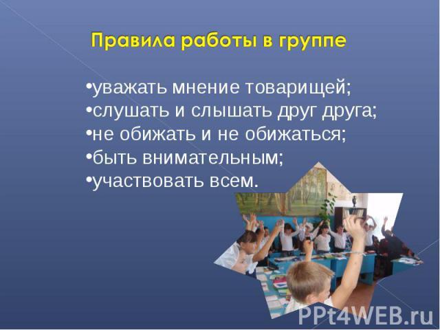 Правила работы в группеуважать мнение товарищей; слушать и слышать друг друга; не обижать и не обижаться; быть внимательным; участвовать всем.