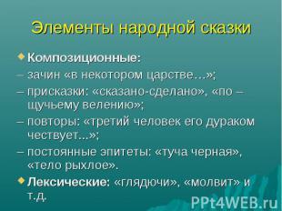 Элементы народной сказкиКомпозиционные:– зачин «в некотором царстве…»;– присказк