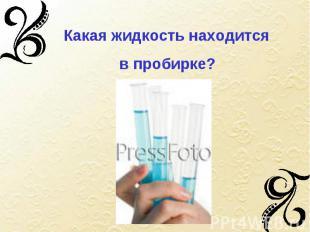 Какая жидкость находится в пробирке?