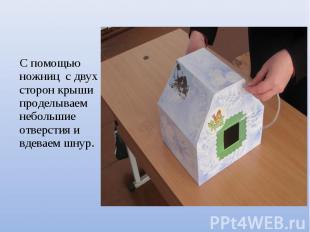 С помощью ножниц с двух сторон крыши проделываем небольшие отверстия и вдеваем ш