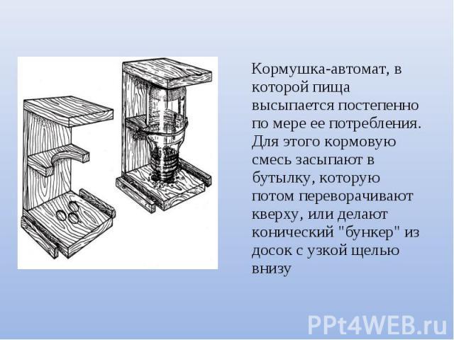 Кормушка-автомат, в которой пища высыпается постепенно по мере ее потребления. Для этого кормовую смесь засыпают в бутылку, которую потом переворачивают кверху, или делают конический