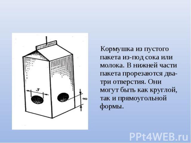 Кормушка из пустого пакета из-под сока или молока. В нижней части пакета прорезаются два-три отверстия. Они могут быть как круглой, так и прямоугольной формы.