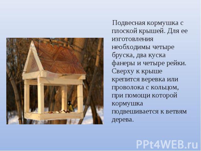 Подвесная кормушка с плоской крышей. Для ее изготовления необходимы четыре бруска, два куска фанеры и четыре рейки. Сверху к крыше крепится веревка или проволока с кольцом, при помощи которой кормушка подвешивается к ветвям дерева.