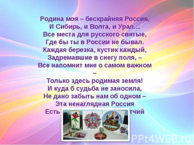 Родина моя – бескрайняя Россия,И Сибирь, и Волга, и Урал…Все места для русского святые,Где бы ты в России не бывал.Каждая березка, кустик каждый,Задремавшие в снегу поля, –Все напомнит мне о самом важном –Только здесь родимая земля!И куда б судьба н…