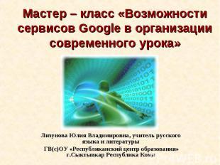 Мастер – класс «Возможности сервисов Google в организации современного урока» Ли