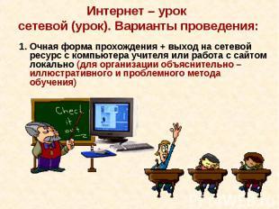 Интернет – урок сетевой (урок). Варианты проведения:1. Очная форма прохождения +