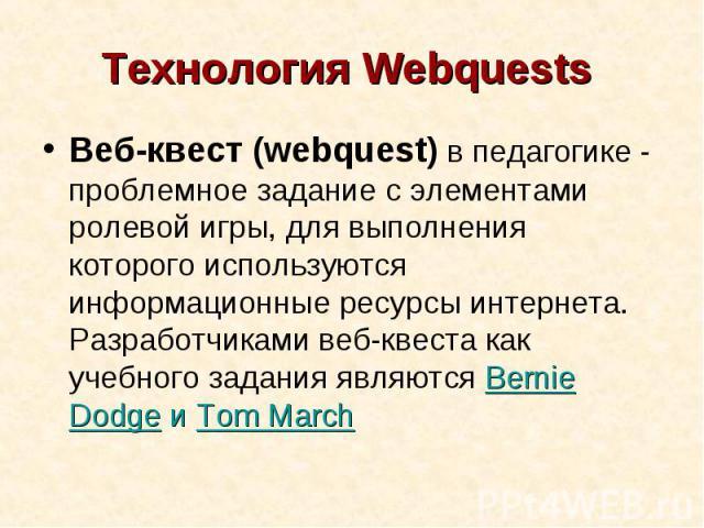 Технология Webquests Веб-квест (webquest) в педагогике - проблемное задание c элементами ролевой игры, для выполнения которого используются информационные ресурсы интернета. Разработчиками веб-квеста как учебного задания являются Bernie Dodge и Tom March
