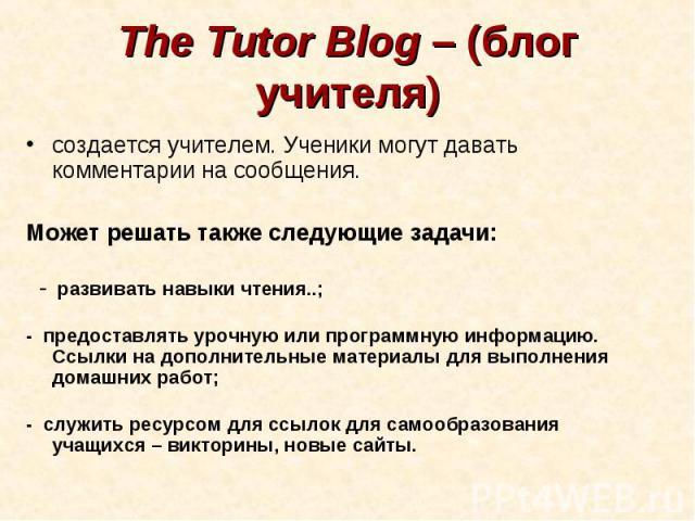 The Tutor Blog – (блог учителя)создается учителем. Ученики могут давать комментарии на сообщения. Может решать также следующие задачи: -развивать навыки чтения..;-предоставлять урочную или программную информацию. Ссылки на дополнительные материа…