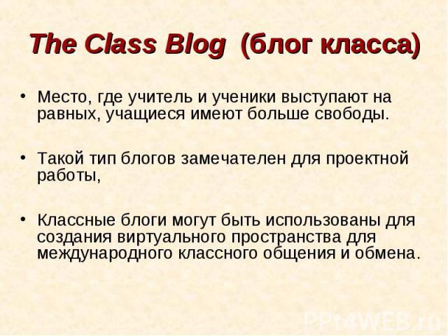 The Class Blog (блог класса)Место, где учитель и ученики выступают на равных, учащиеся имеют больше свободы. Такой тип блогов замечателен для проектной работы, Классные блоги могут быть использованы для создания виртуального пространства для междун…
