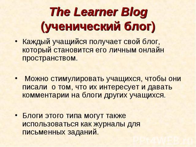 The Learner Blog (ученический блог)Каждый учащийся получает свой блог, который становится его личным онлайн пространством. Можно стимулировать учащихся, чтобы они писали о том, что их интересует и давать комментарии на блоги других учащихся. Блоги …