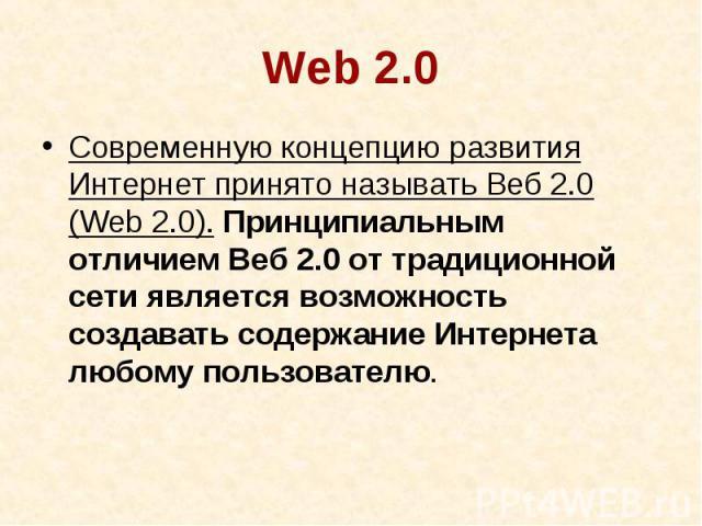 Web 2.0Современную концепцию развития Интернет принято называть Веб 2.0 (Web 2.0). Принципиальным отличием Веб 2.0 от традиционной сети является возможность создавать содержание Интернета любому пользователю.