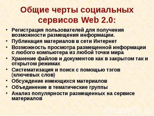 Общие черты социальных сервисов Web 2.0:Регистрация пользователей для получения возможности размещения информации. Публикация материалов в сети ИнтернетВозможность просмотра размещенной информации с любого компьютера из любой точки мираХранение файл…