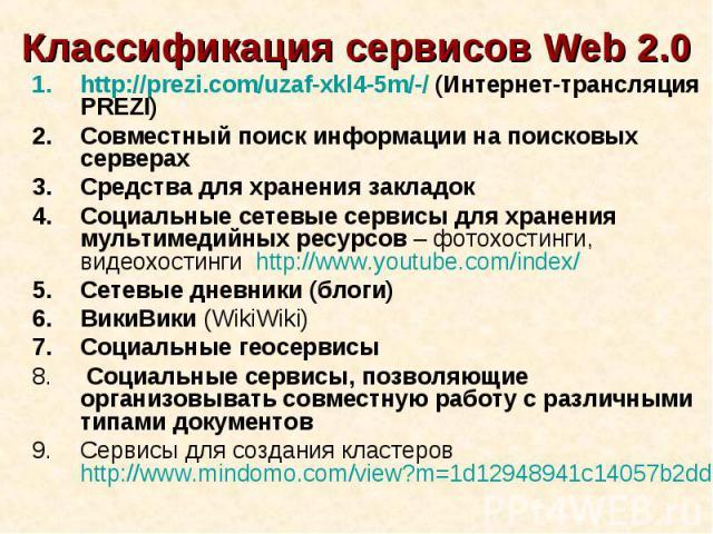 Классификация сервисов Web 2.0http://prezi.com/uzaf-xkl4-5m/-/ (Интернет-трансляция PREZI)Совместный поиск информации на поисковых серверах Средства для хранения закладокСоциальные сетевые сервисы для хранения мультимедийных ресурсов – фотохостинги,…
