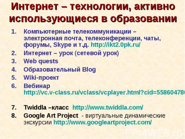 Интернет – технологии, активно использующиеся в образованииКомпьютерные телекоммуникации – электронная почта, телеконференции, чаты, форумы, Skype и т.д. http://ikt2.0pk.ru/ Интернет – урок (сетевой урок)Web questsОбразовательный BlogWiki-проектВеби…