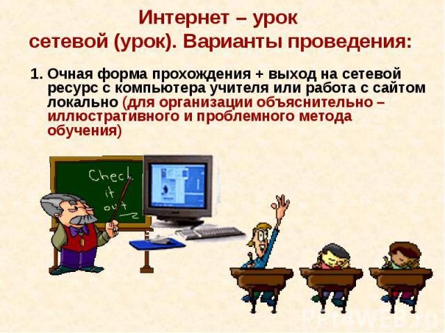 Интернет – урок сетевой (урок). Варианты проведения:1. Очная форма прохождения + выход на сетевой ресурс с компьютера учителя или работа с сайтом локально (для организации объяснительно – иллюстративного и проблемного метода обучения)