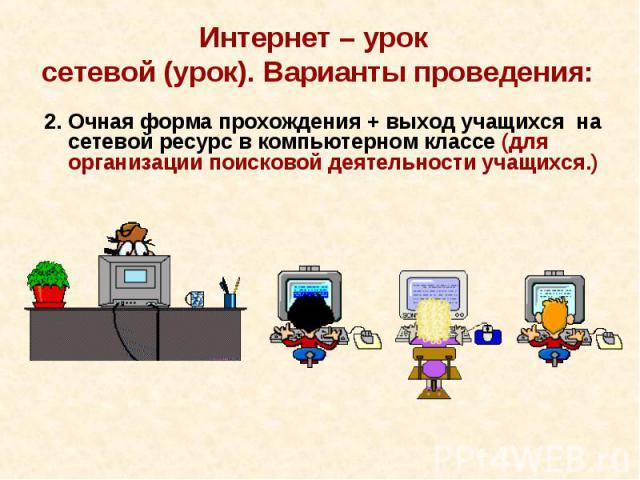 Интернет – урок сетевой (урок). Варианты проведения:2. Очная форма прохождения + выход учащихся на сетевой ресурс в компьютерном классе (для организации поисковой деятельности учащихся.)