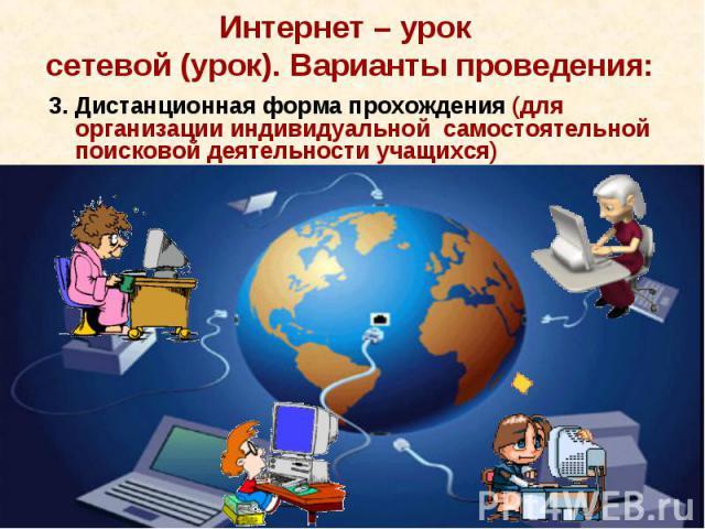 Интернет – урок сетевой (урок). Варианты проведения:3. Дистанционная форма прохождения (для организации индивидуальной самостоятельной поисковой деятельности учащихся)