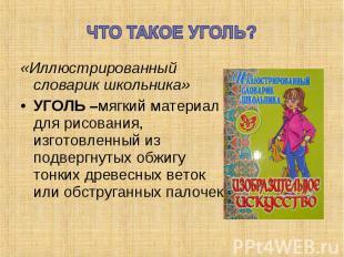 ЧТО ТАКОЕ УГОЛЬ?«Иллюстрированный словарик школьника» УГОЛЬ –мягкий материал для