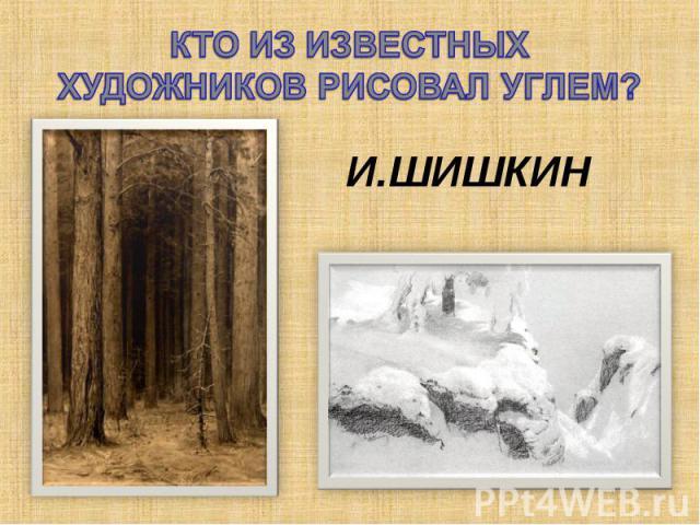 КТО ИЗ ИЗВЕСТНЫХ ХУДОЖНИКОВ РИСОВАЛ УГЛЕМ?И.ШИШКИН