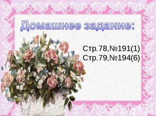 Домашнее задание:Стр.78,№191(1)Стр.79,№194(6)